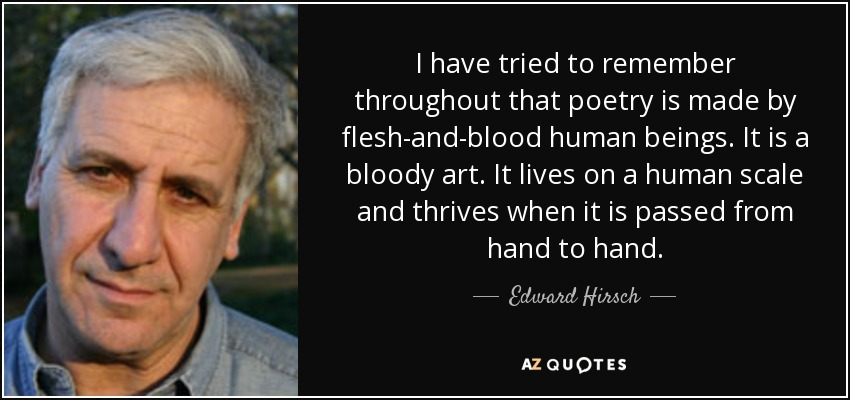 I have tried to remember throughout that poetry is made by flesh-and-blood human beings. It is a bloody art. It lives on a human scale and thrives when it is passed from hand to hand. - Edward Hirsch