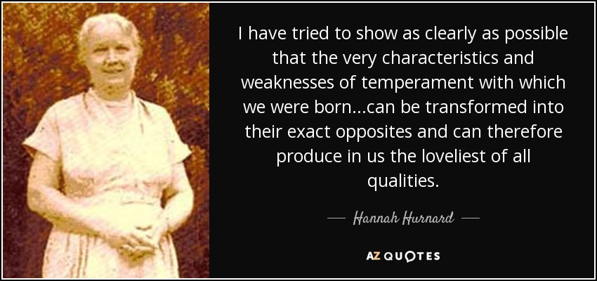 I have tried to show as clearly as possible that the very characteristics and weaknesses of temperament with which we were born...can be transformed into their exact opposites and can therefore produce in us the loveliest of all qualities. - Hannah Hurnard