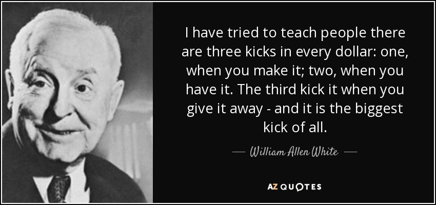 I have tried to teach people there are three kicks in every dollar: one, when you make it; two, when you have it. The third kick it when you give it away - and it is the biggest kick of all. - William Allen White