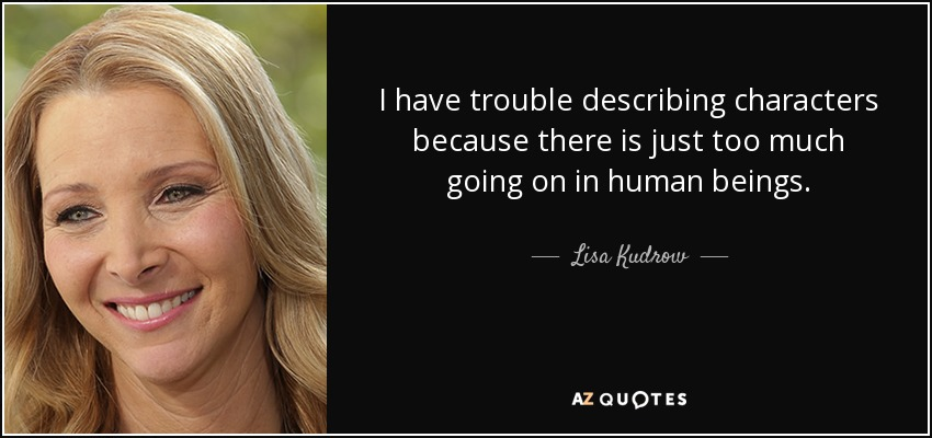I have trouble describing characters because there is just too much going on in human beings. - Lisa Kudrow