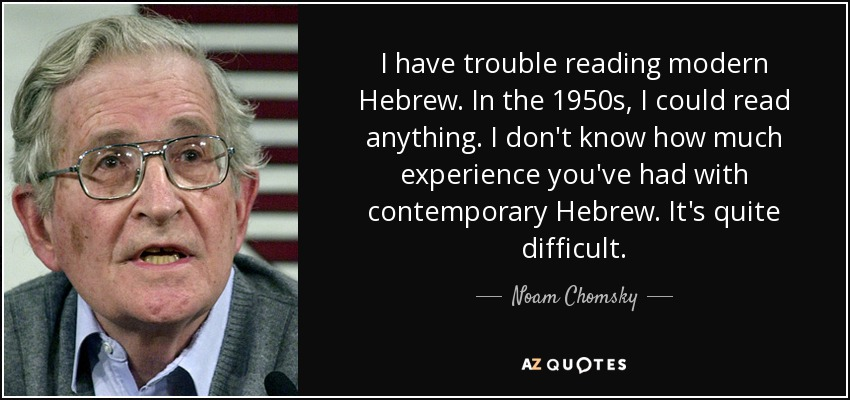 I have trouble reading modern Hebrew. In the 1950s, I could read anything. I don't know how much experience you've had with contemporary Hebrew. It's quite difficult. - Noam Chomsky