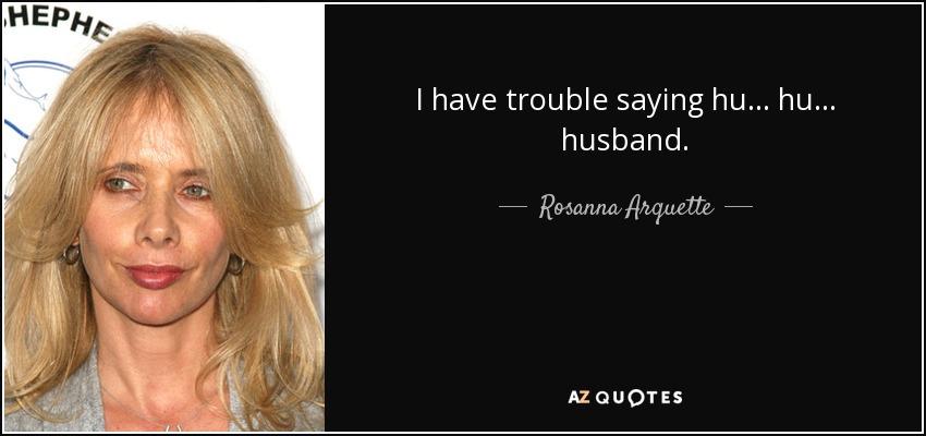 I have trouble saying hu ... hu ... husband. - Rosanna Arquette