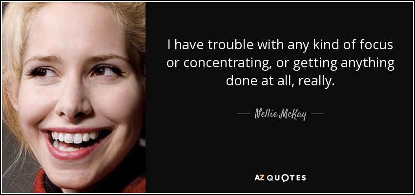 I have trouble with any kind of focus or concentrating, or getting anything done at all, really. - Nellie McKay