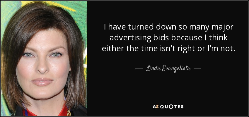 I have turned down so many major advertising bids because I think either the time isn't right or I'm not. - Linda Evangelista