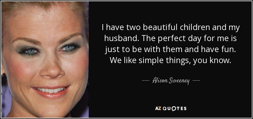 I have two beautiful children and my husband. The perfect day for me is just to be with them and have fun. We like simple things, you know. - Alison Sweeney