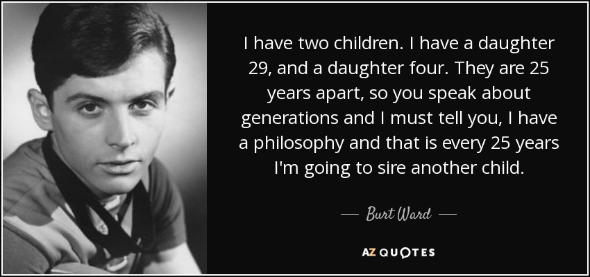 I have two children. I have a daughter 29, and a daughter four. They are 25 years apart, so you speak about generations and I must tell you, I have a philosophy and that is every 25 years I'm going to sire another child. - Burt Ward