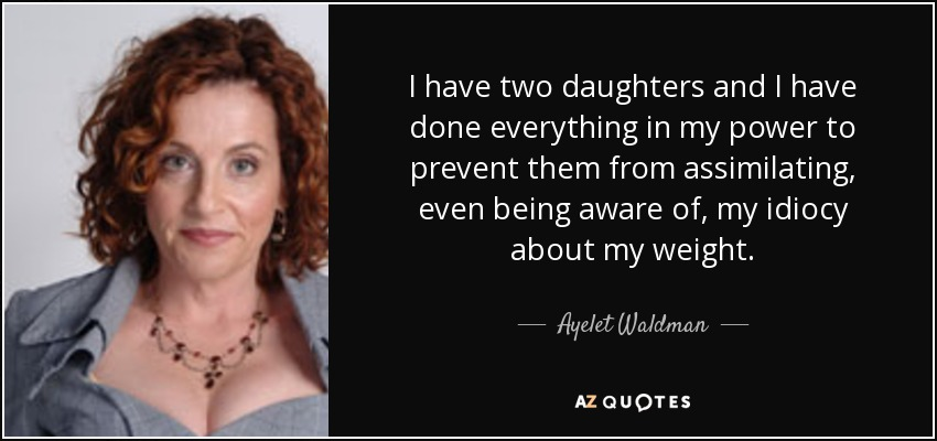 I have two daughters and I have done everything in my power to prevent them from assimilating, even being aware of, my idiocy about my weight. - Ayelet Waldman