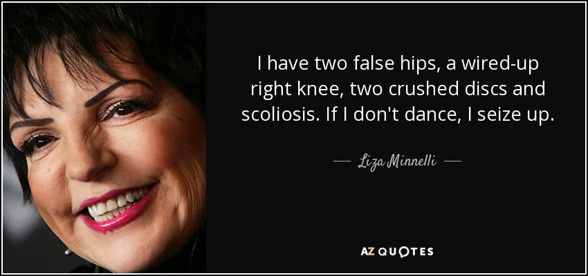 Liza Minnelli quote: I have two false hips, a wired-up right knee ...