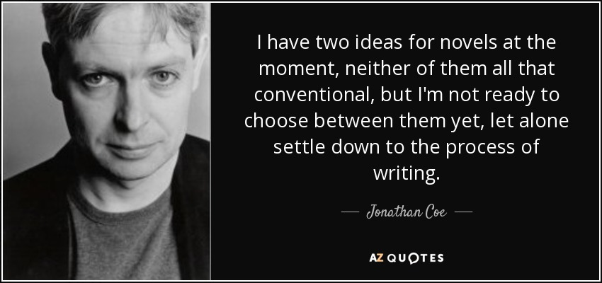 I have two ideas for novels at the moment, neither of them all that conventional, but I'm not ready to choose between them yet, let alone settle down to the process of writing. - Jonathan Coe