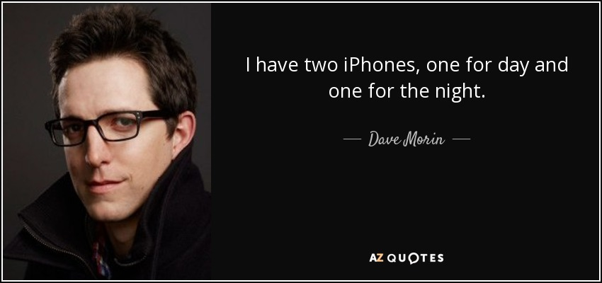 I have two iPhones, one for day and one for the night. - Dave Morin