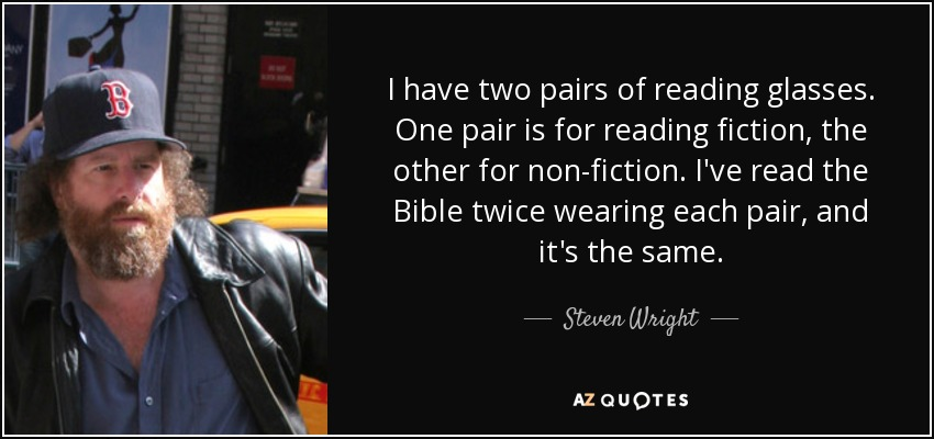 I have two pairs of reading glasses. One pair is for reading fiction, the other for non-fiction. I've read the Bible twice wearing each pair, and it's the same. - Steven Wright