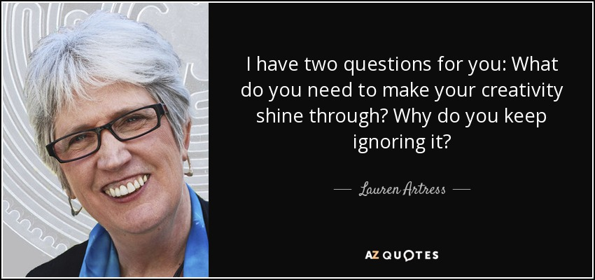 I have two questions for you: What do you need to make your creativity shine through? Why do you keep ignoring it? - Lauren Artress