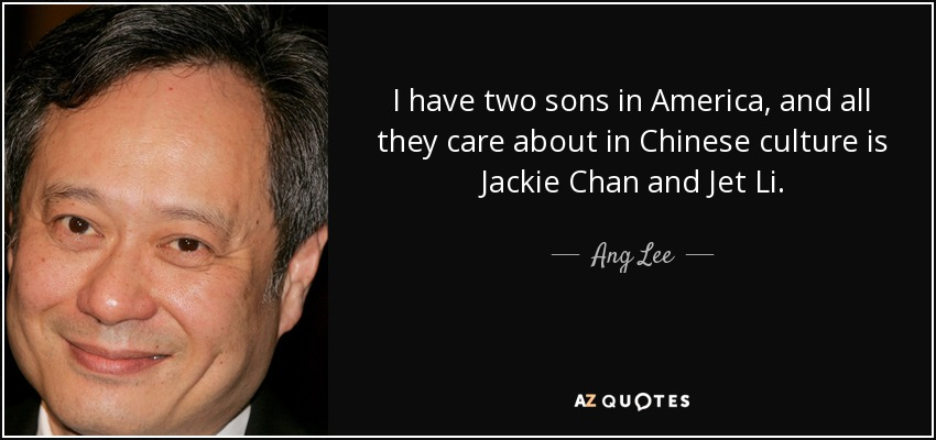 I have two sons in America, and all they care about in Chinese culture is Jackie Chan and Jet Li. - Ang Lee