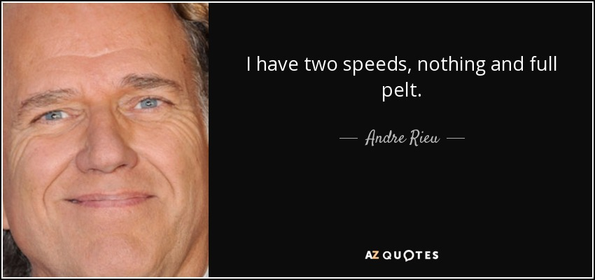I have two speeds, nothing and full pelt. - Andre Rieu