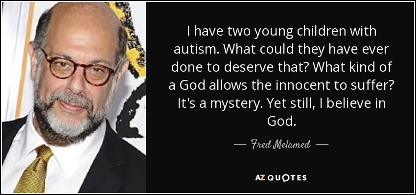 I have two young children with autism. What could they have ever done to deserve that? What kind of a God allows the innocent to suffer? It's a mystery. Yet still, I believe in God. - Fred Melamed