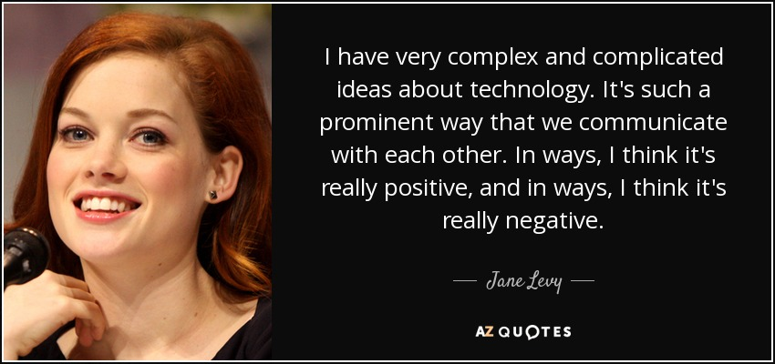 I have very complex and complicated ideas about technology. It's such a prominent way that we communicate with each other. In ways, I think it's really positive, and in ways, I think it's really negative. - Jane Levy