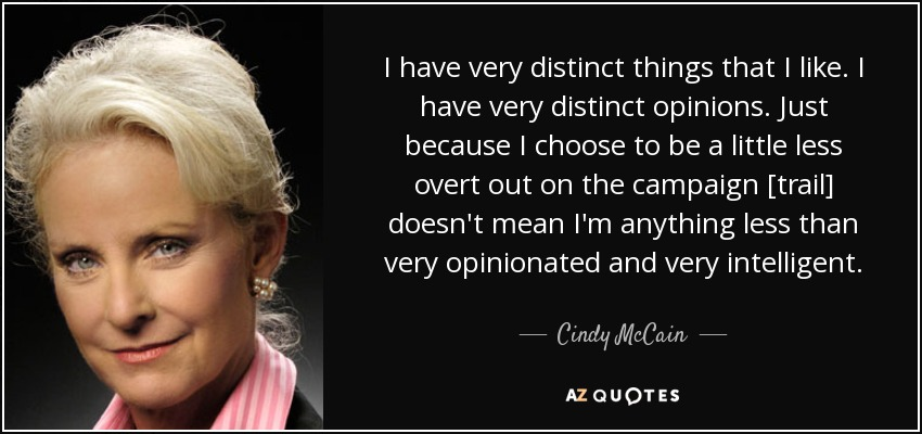 I have very distinct things that I like. I have very distinct opinions. Just because I choose to be a little less overt out on the campaign [trail] doesn't mean I'm anything less than very opinionated and very intelligent. - Cindy McCain