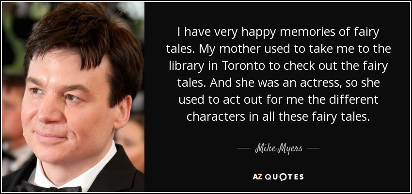 I have very happy memories of fairy tales. My mother used to take me to the library in Toronto to check out the fairy tales. And she was an actress, so she used to act out for me the different characters in all these fairy tales. - Mike Myers