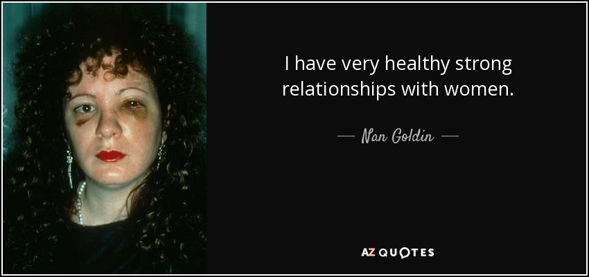 I have very healthy strong relationships with women. - Nan Goldin