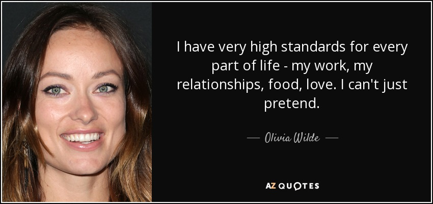 I have very high standards for every part of life - my work, my relationships, food, love. I can't just pretend. - Olivia Wilde