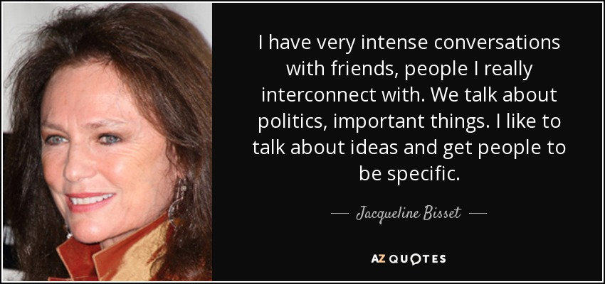 I have very intense conversations with friends, people I really interconnect with. We talk about politics, important things. I like to talk about ideas and get people to be specific. - Jacqueline Bisset