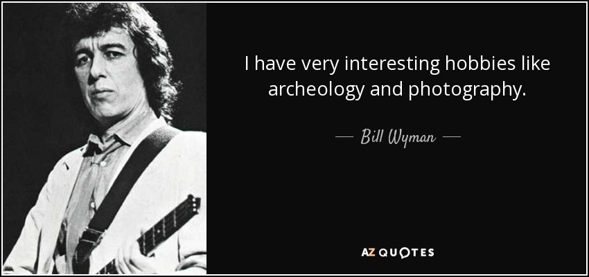 I have very interesting hobbies like archeology and photography. - Bill Wyman