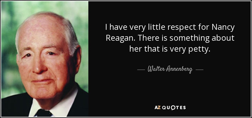 I have very little respect for Nancy Reagan. There is something about her that is very petty. - Walter Annenberg