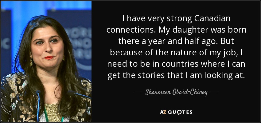 I have very strong Canadian connections. My daughter was born there a year and half ago. But because of the nature of my job, I need to be in countries where I can get the stories that I am looking at. - Sharmeen Obaid-Chinoy