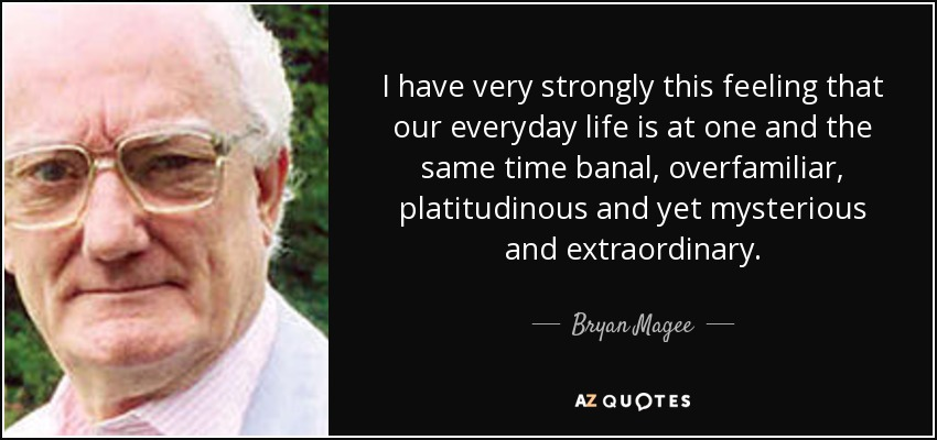 I have very strongly this feeling that our everyday life is at one and the same time banal, overfamiliar, platitudinous and yet mysterious and extraordinary. - Bryan Magee