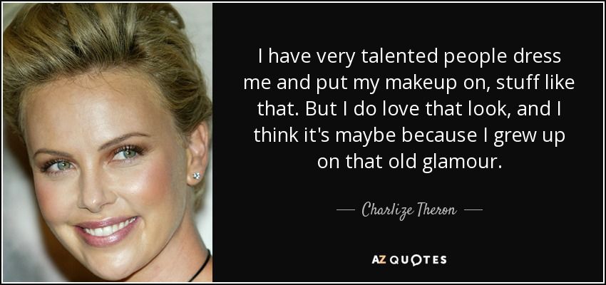 I have very talented people dress me and put my makeup on, stuff like that. But I do love that look, and I think it's maybe because I grew up on that old glamour. - Charlize Theron