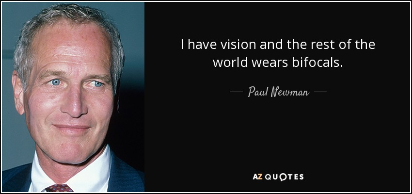 I have vision and the rest of the world wears bifocals. - Paul Newman