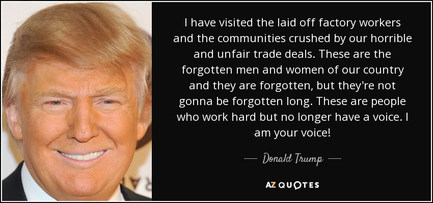 I have visited the laid off factory workers and the communities crushed by our horrible and unfair trade deals. These are the forgotten men and women of our country and they are forgotten, but they're not gonna be forgotten long. These are people who work hard but no longer have a voice. I am your voice! - Donald Trump