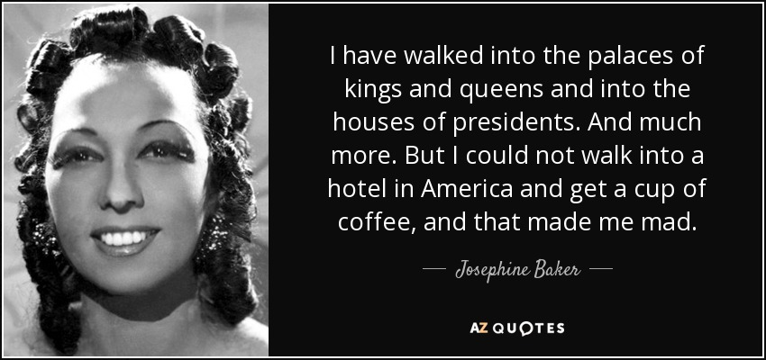 I have walked into the palaces of kings and queens and into the houses of presidents. And much more. But I could not walk into a hotel in America and get a cup of coffee, and that made me mad. - Josephine Baker