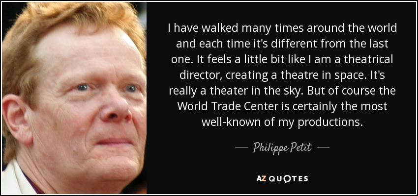 I have walked many times around the world and each time it's different from the last one. It feels a little bit like I am a theatrical director, creating a theatre in space. It's really a theater in the sky. But of course the World Trade Center is certainly the most well-known of my productions. - Philippe Petit