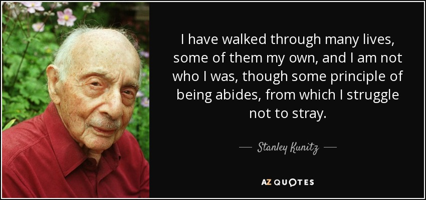 I have walked through many lives, some of them my own, and I am not who I was, though some principle of being abides, from which I struggle not to stray. - Stanley Kunitz