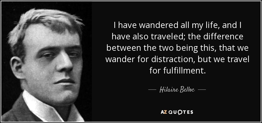 I have wandered all my life, and I have also traveled; the difference between the two being this, that we wander for distraction, but we travel for fulfillment. - Hilaire Belloc