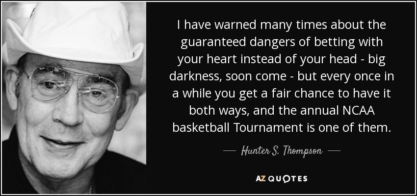 I have warned many times about the guaranteed dangers of betting with your heart instead of your head - big darkness, soon come - but every once in a while you get a fair chance to have it both ways, and the annual NCAA basketball Tournament is one of them. - Hunter S. Thompson