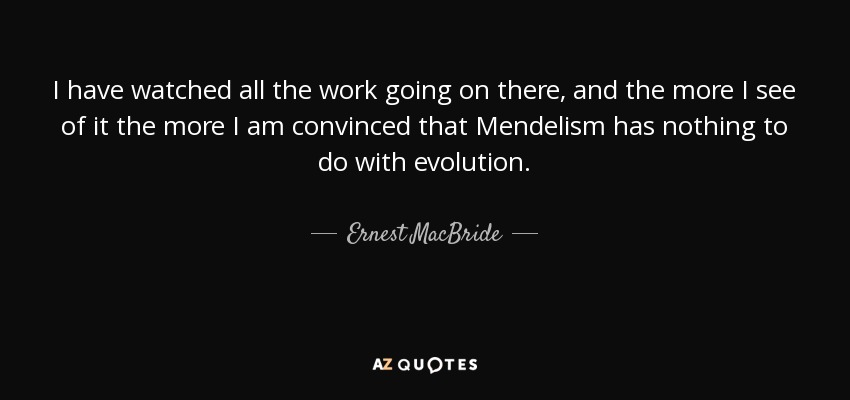 I have watched all the work going on there, and the more I see of it the more I am convinced that Mendelism has nothing to do with evolution. - Ernest MacBride