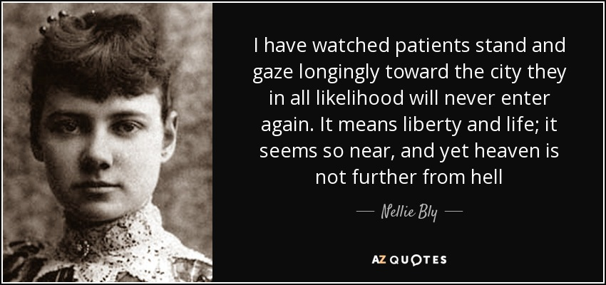 I have watched patients stand and gaze longingly toward the city they in all likelihood will never enter again. It means liberty and life; it seems so near, and yet heaven is not further from hell - Nellie Bly