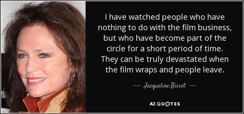 I have watched people who have nothing to do with the film business, but who have become part of the circle for a short period of time. They can be truly devastated when the film wraps and people leave. - Jacqueline Bisset
