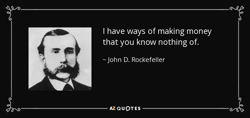 I have ways of making money that you know nothing of. - John D. Rockefeller
