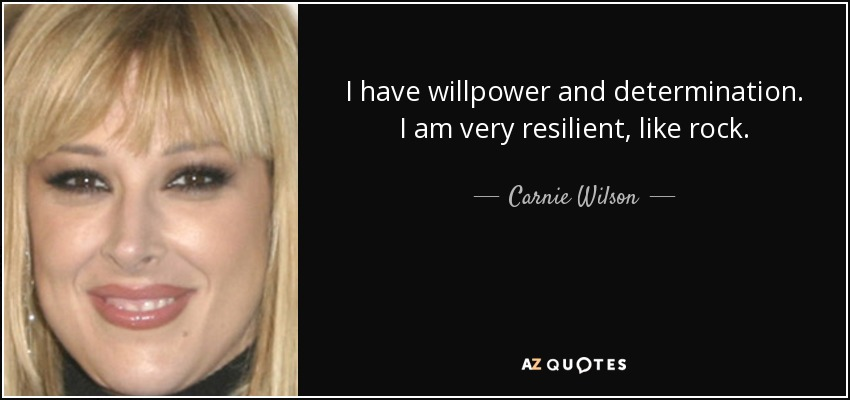 I have willpower and determination. I am very resilient, like rock. - Carnie Wilson