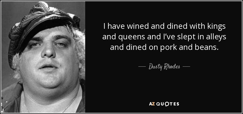 Dusty Rhodes Quote I Have Wined And Dined With Kings And Queens And