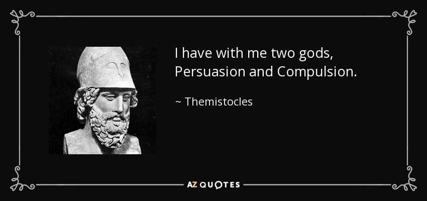 I have with me two gods, Persuasion and Compulsion. - Themistocles