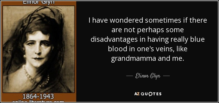 I have wondered sometimes if there are not perhaps some disadvantages in having really blue blood in one's veins, like grandmamma and me. - Elinor Glyn