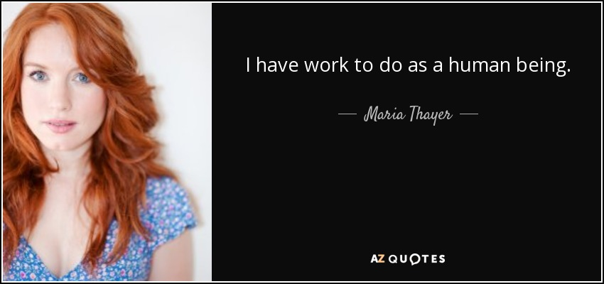 I have work to do as a human being. - Maria Thayer