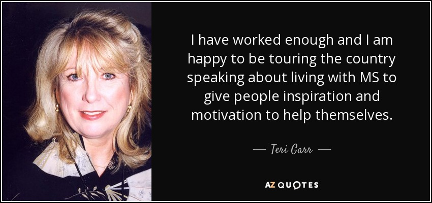 I have worked enough and I am happy to be touring the country speaking about living with MS to give people inspiration and motivation to help themselves. - Teri Garr