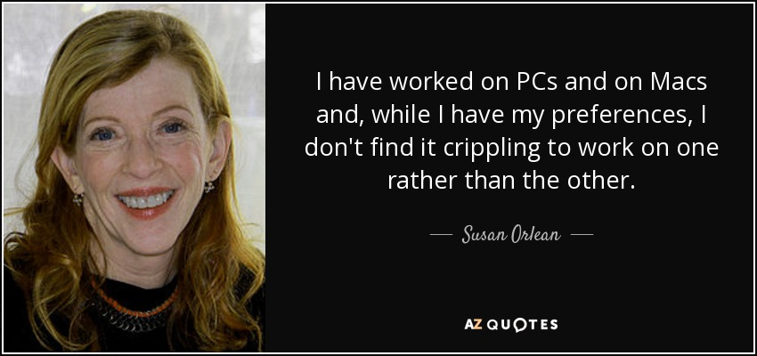 I have worked on PCs and on Macs and, while I have my preferences, I don't find it crippling to work on one rather than the other. - Susan Orlean
