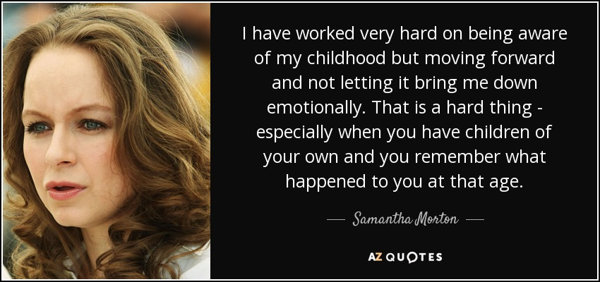 I have worked very hard on being aware of my childhood but moving forward and not letting it bring me down emotionally. That is a hard thing - especially when you have children of your own and you remember what happened to you at that age. - Samantha Morton