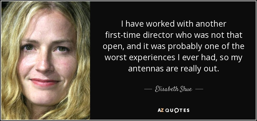 I have worked with another first-time director who was not that open, and it was probably one of the worst experiences I ever had, so my antennas are really out. - Elisabeth Shue